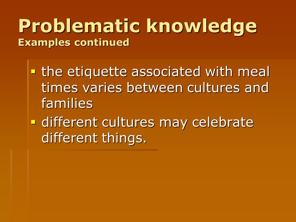 Problematic knowledge Examples continued  the etiquette associated with meal times varies between cultures and families  different cultures may cele