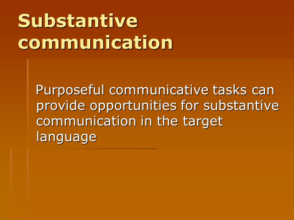 Substantive communication Purposeful communicative tasks can provide opportunities for substantive communication in the target language