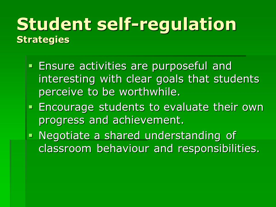 Student self-regulation Strategies  Ensure activities are purposeful and interesting with clear goals that students perceive to be worthwhile.  Enco