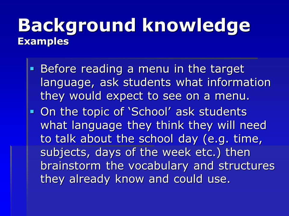 Background knowledge Examples  Before reading a menu in the target language, ask students what information they would expect to see on a menu.  On t