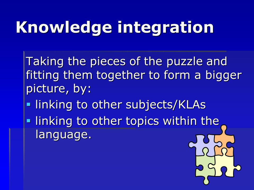 Knowledge integration Taking the pieces of the puzzle and fitting them together to form a bigger picture, by:  linking to other subjects/KLAs  linki