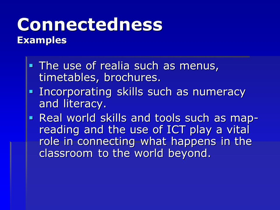 Connectedness Examples  The use of realia such as menus, timetables, brochures.  Incorporating skills such as numeracy and literacy.  Real world sk