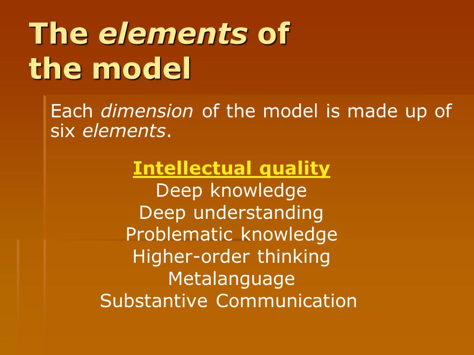 The elements of the model Each dimension of the model is made up of six elements. Intellectual quality Deep knowledge Deep understanding Problematic k