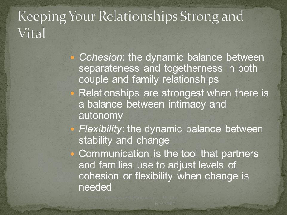 Cohesion: the dynamic balance between separateness and togetherness in both couple and family relationships Relationships are strongest when there is a balance between intimacy and autonomy Flexibility: the dynamic balance between stability and change Communication is the tool that partners and families use to adjust levels of cohesion or flexibility when change is needed 14 © 2013 McGraw-Hill Education.