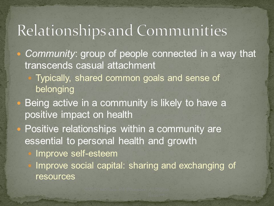 Community: group of people connected in a way that transcends casual attachment Typically, shared common goals and sense of belonging Being active in a community is likely to have a positive impact on health Positive relationships within a community are essential to personal health and growth Improve self-esteem Improve social capital: sharing and exchanging of resources 15 © 2013 McGraw-Hill Education.