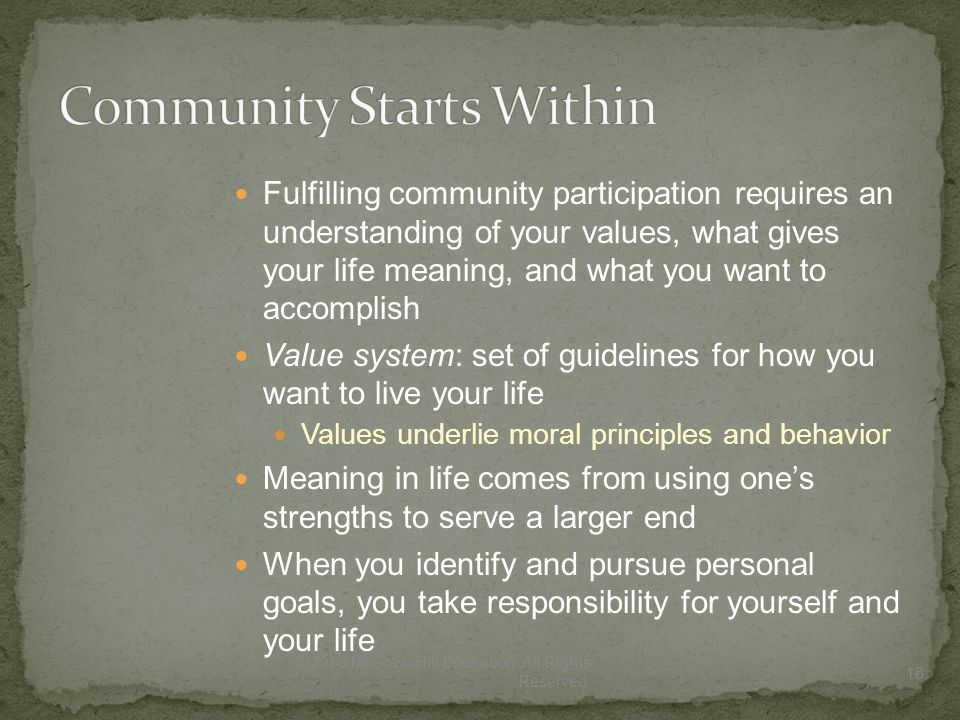 Fulfilling community participation requires an understanding of your values, what gives your life meaning, and what you want to accomplish Value system: set of guidelines for how you want to live your life Values underlie moral principles and behavior Meaning in life comes from using one's strengths to serve a larger end When you identify and pursue personal goals, you take responsibility for yourself and your life 16 © 2013 McGraw-Hill Education.