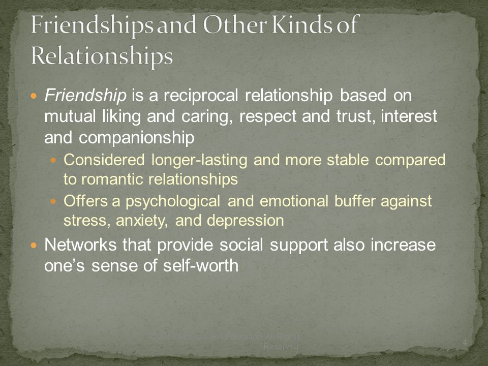 Friendship is a reciprocal relationship based on mutual liking and caring, respect and trust, interest and companionship Considered longer-lasting and more stable compared to romantic relationships Offers a psychological and emotional buffer against stress, anxiety, and depression Networks that provide social support also increase one's sense of self-worth 4 © 2013 McGraw-Hill Education.