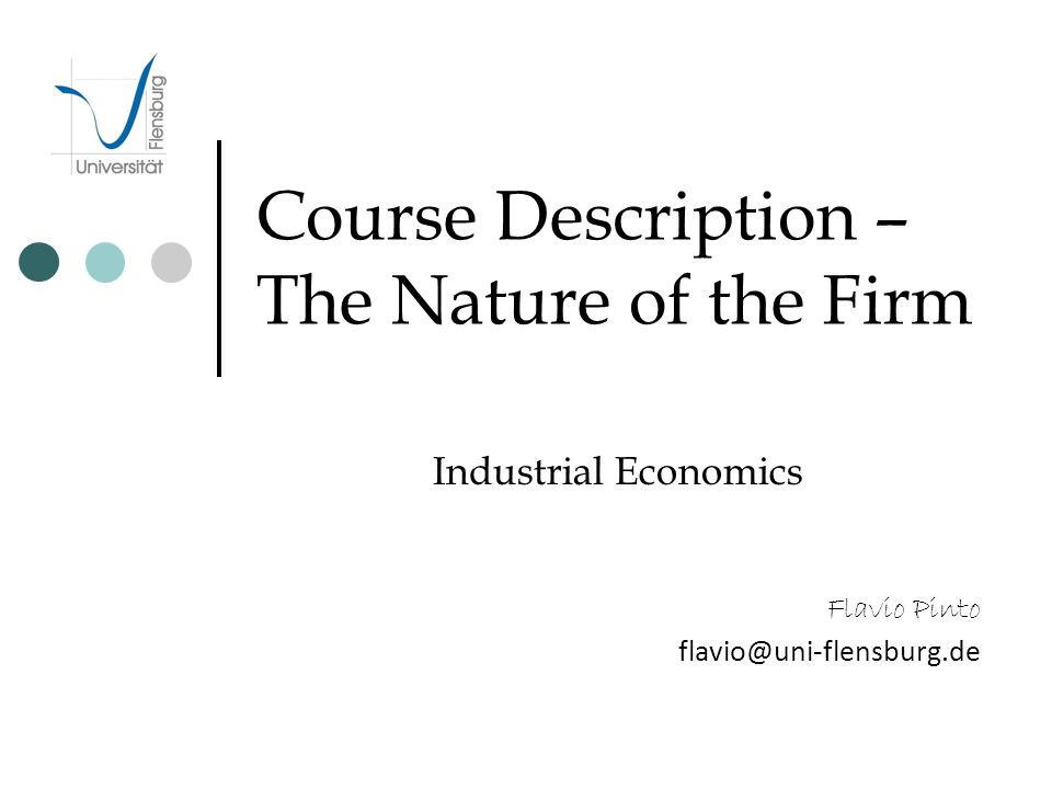 Course Description – The Nature of the Firm Industrial Economics Flavio Pinto flavio@uni-flensburg.de
