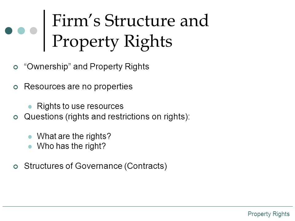 Firm's Structure and Property Rights Ownership and Property Rights Resources are no properties Rights to use resources Questions (rights and restrictions on rights): What are the rights.