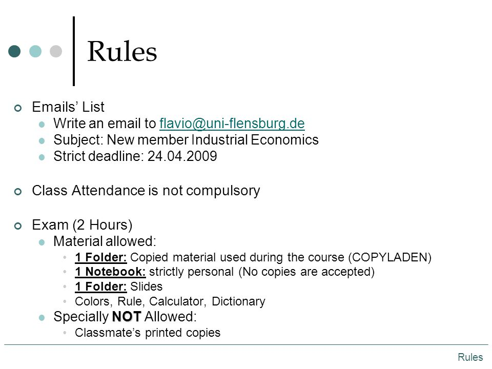 Rules Emails' List Write an email to flavio@uni-flensburg.deflavio@uni-flensburg.de Subject: New member Industrial Economics Strict deadline: 24.04.2009 Class Attendance is not compulsory Exam (2 Hours) Material allowed: 1 Folder: Copied material used during the course (COPYLADEN) 1 Notebook: strictly personal (No copies are accepted) 1 Folder: Slides Colors, Rule, Calculator, Dictionary NOT Specially NOT Allowed: Classmate's printed copies Rules