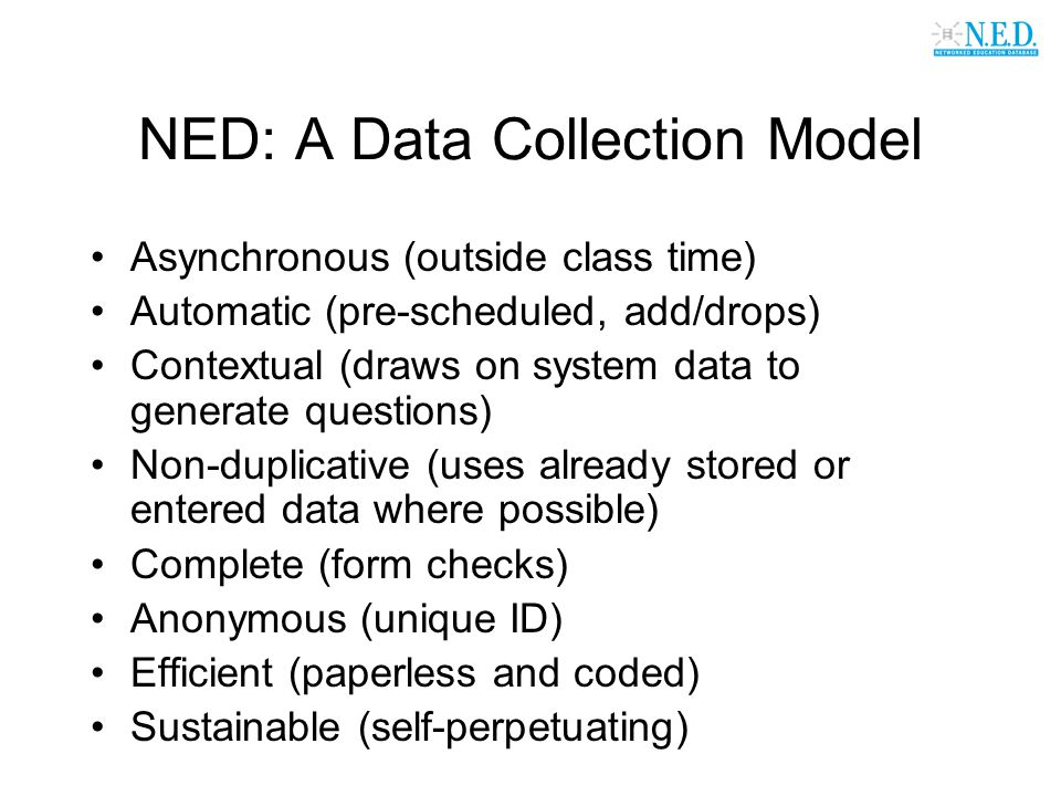 NED: A Data Collection Model Asynchronous (outside class time) Automatic (pre-scheduled, add/drops) Contextual (draws on system data to generate questions) Non-duplicative (uses already stored or entered data where possible) Complete (form checks) Anonymous (unique ID) Efficient (paperless and coded) Sustainable (self-perpetuating)