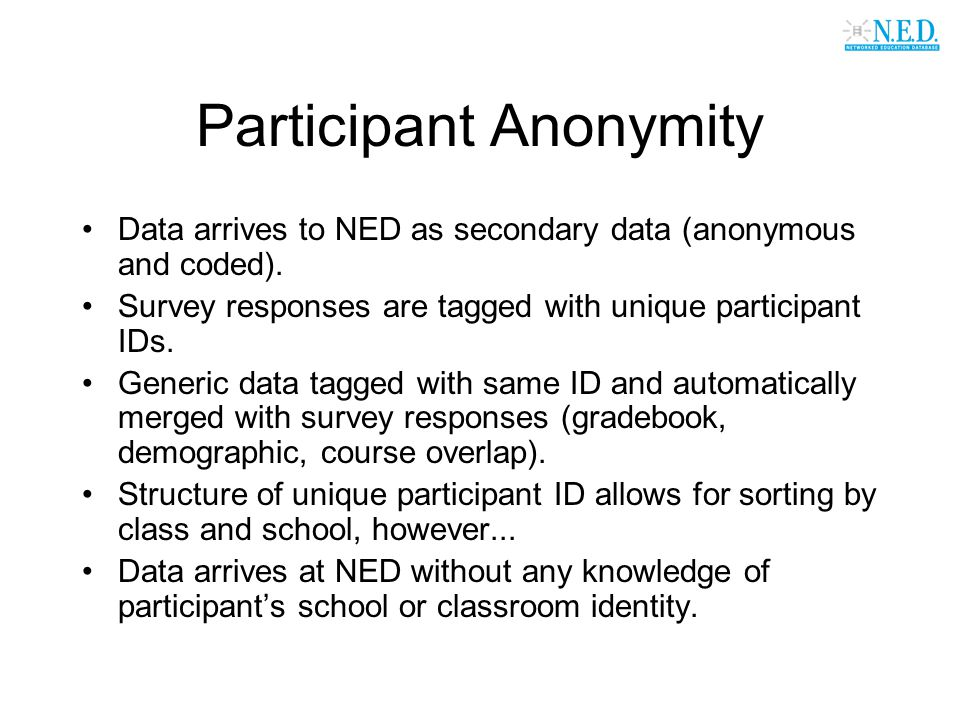 Participant Anonymity Data arrives to NED as secondary data (anonymous and coded). Survey responses are tagged with unique participant IDs. Generic da