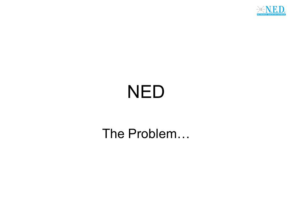 NED The Problem…