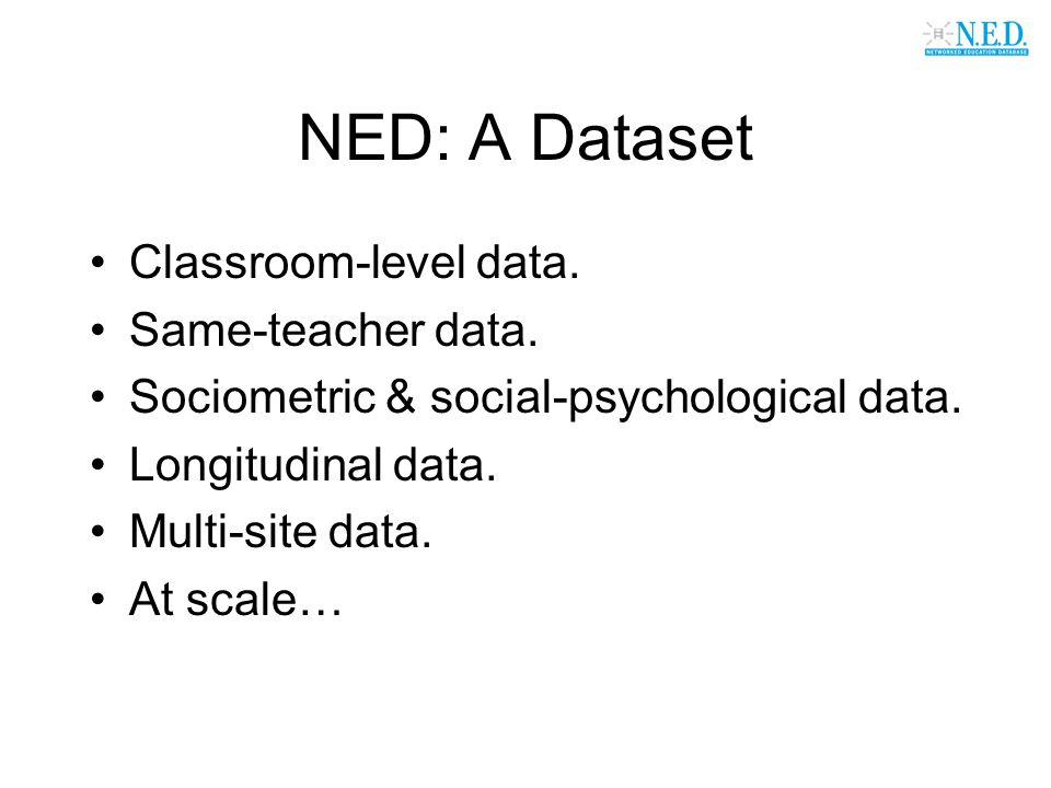 NED: A Dataset Classroom-level data. Same-teacher data. Sociometric & social-psychological data. Longitudinal data. Multi-site data. At scale…