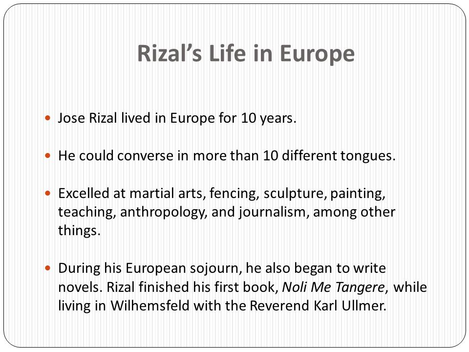 Rizal's Life in Europe Jose Rizal lived in Europe for 10 years. He could converse in more than 10 different tongues. Excelled at martial arts, fencing