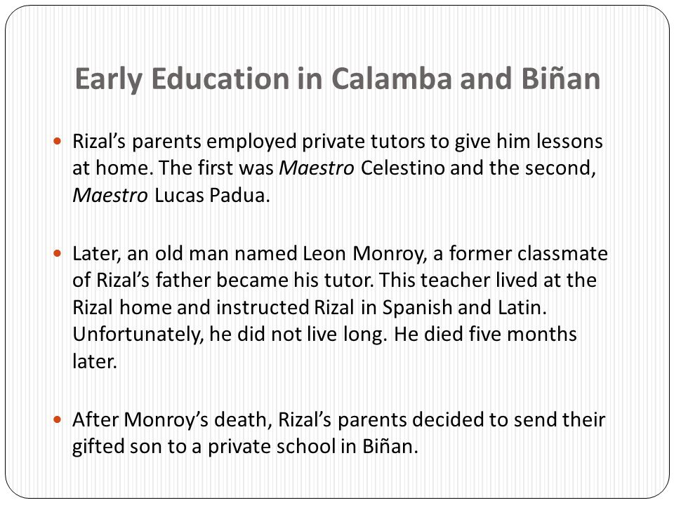Early Education in Calamba and Biñan Rizal's parents employed private tutors to give him lessons at home. The first was Maestro Celestino and the seco
