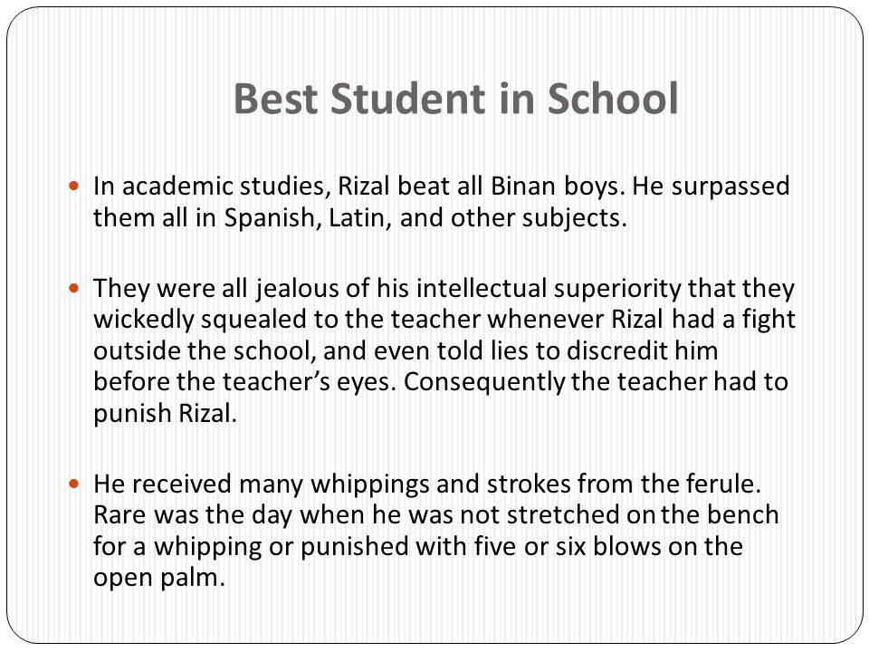 Best Student in School In academic studies, Rizal beat all Binan boys. He surpassed them all in Spanish, Latin, and other subjects. They were all jeal