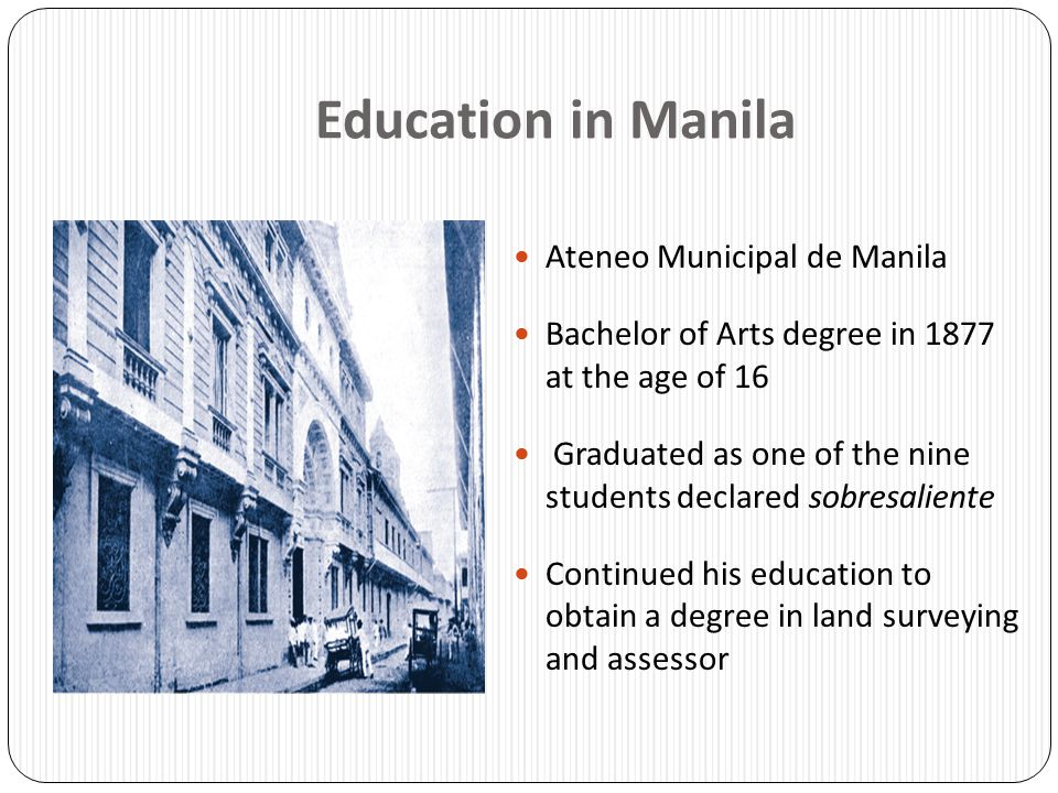 Education in Manila Ateneo Municipal de Manila Bachelor of Arts degree in 1877 at the age of 16 Graduated as one of the nine students declared sobresa