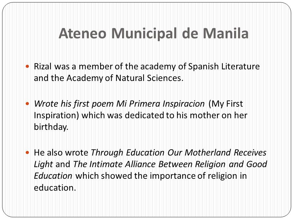 Ateneo Municipal de Manila Rizal was a member of the academy of Spanish Literature and the Academy of Natural Sciences. Wrote his first poem Mi Primer