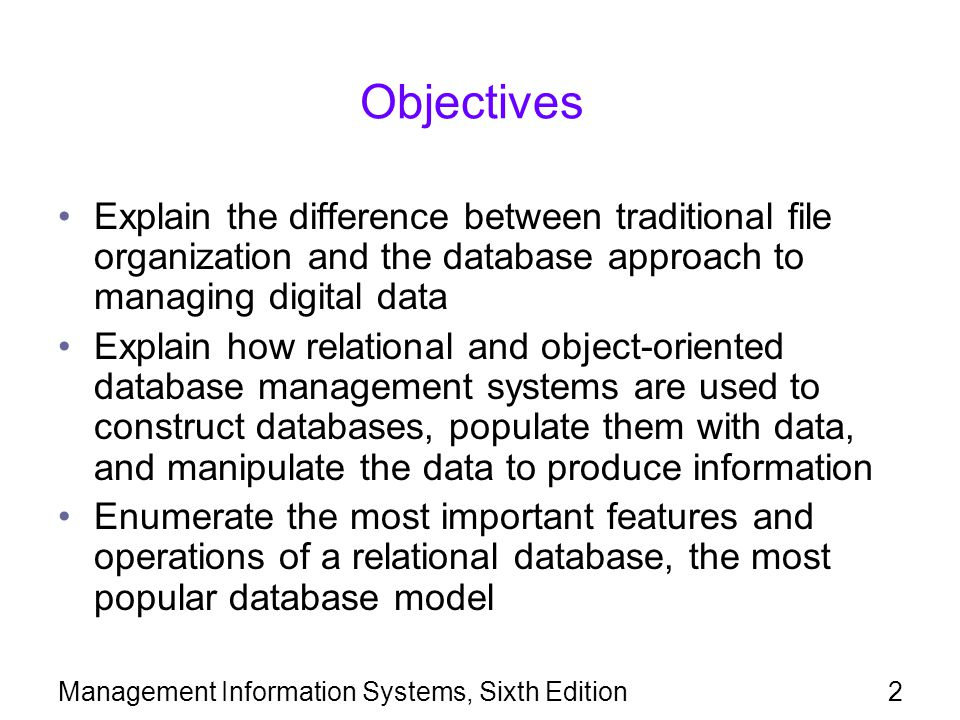 Management Information Systems, Sixth Edition2 Objectives Explain the difference between traditional file organization and the database approach to ma