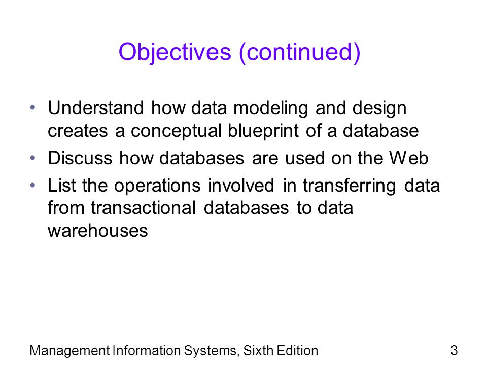 Management Information Systems, Sixth Edition3 Objectives (continued) Understand how data modeling and design creates a conceptual blueprint of a data