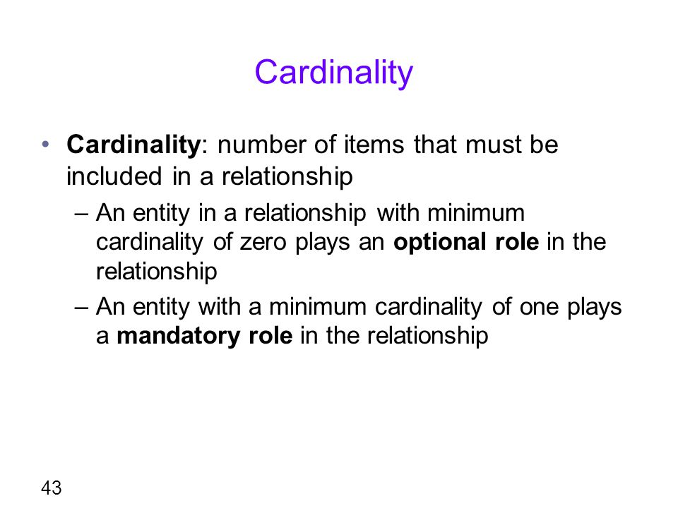 Cardinality Cardinality: number of items that must be included in a relationship –An entity in a relationship with minimum cardinality of zero plays a