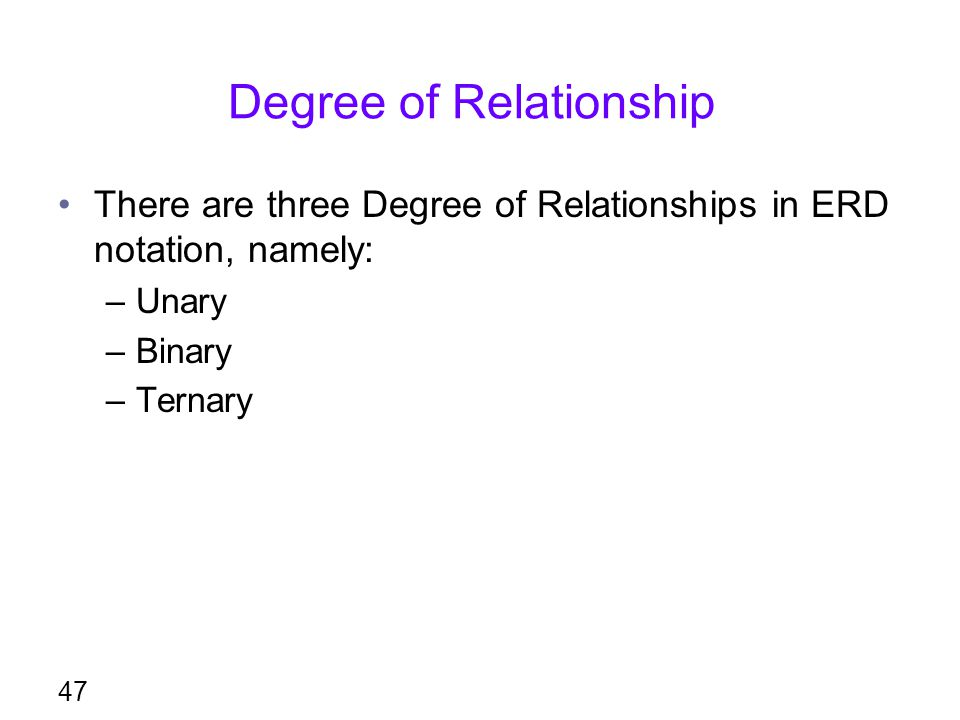 Degree of Relationship There are three Degree of Relationships in ERD notation, namely: –Unary –Binary –Ternary 47