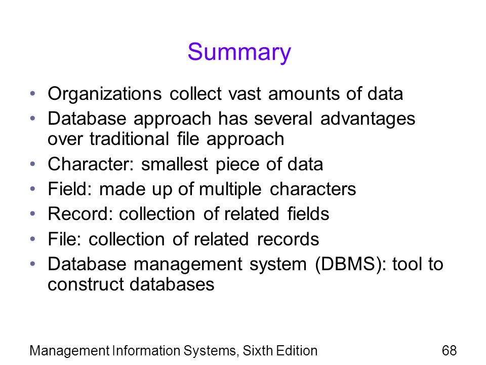 Management Information Systems, Sixth Edition68 Summary Organizations collect vast amounts of data Database approach has several advantages over tradi