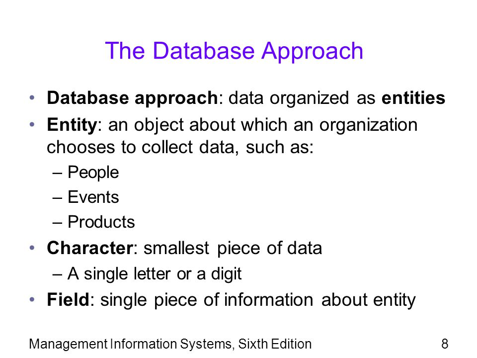 Management Information Systems, Sixth Edition8 The Database Approach Database approach: data organized as entities Entity: an object about which an or