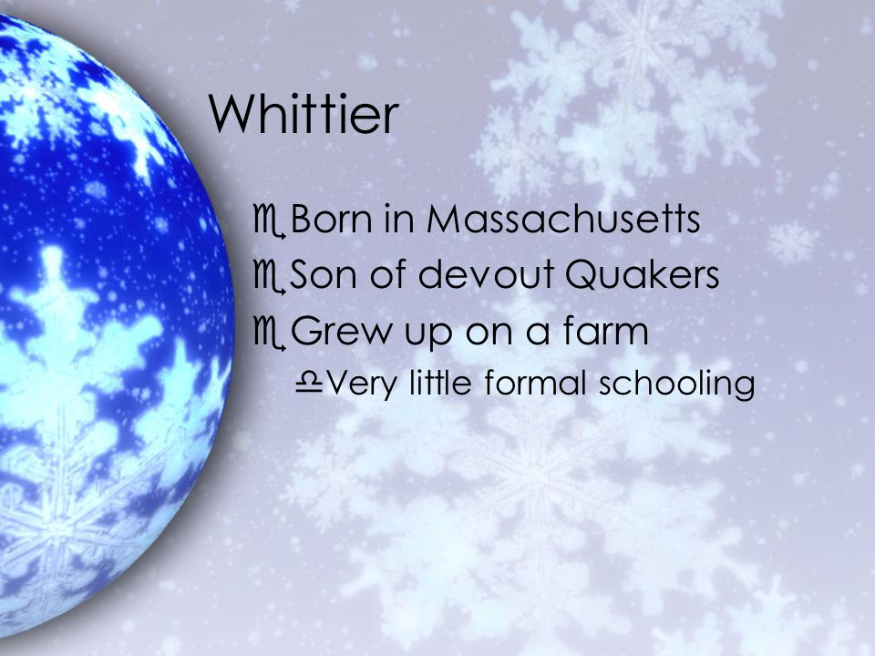 Whittier eBorn in Massachusetts eSon of devout Quakers eGrew up on a farm dVery little formal schooling