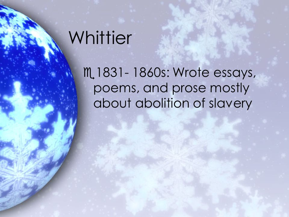 Whittier e1831- 1860s: Wrote essays, poems, and prose mostly about abolition of slavery