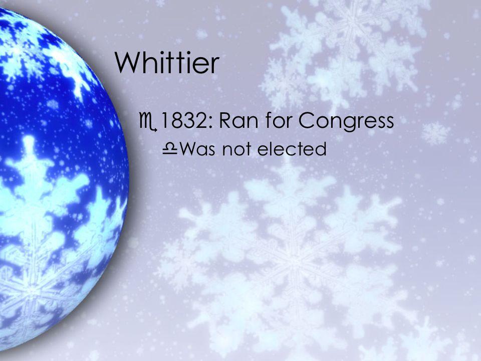 Whittier e1832: Ran for Congress dWas not elected