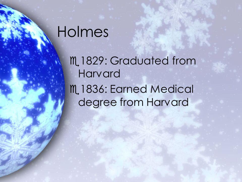 Holmes e1829: Graduated from Harvard e1836: Earned Medical degree from Harvard