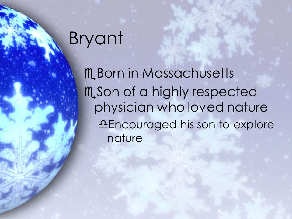 Bryant eBorn in Massachusetts eSon of a highly respected physician who loved nature dEncouraged his son to explore nature