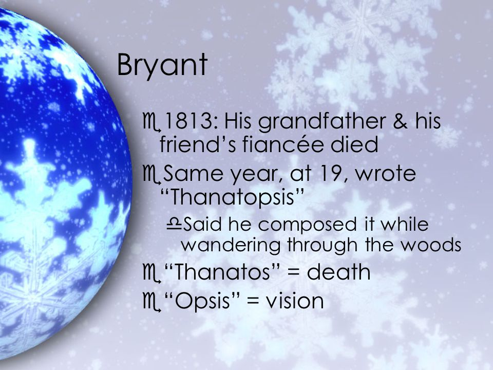 Bryant e1813: His grandfather & his friend's fiancée died eSame year, at 19, wrote Thanatopsis dSaid he composed it while wandering through the woods e Thanatos = death e Opsis = vision