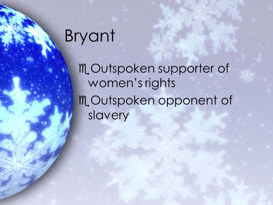 Bryant eOutspoken supporter of women's rights eOutspoken opponent of slavery