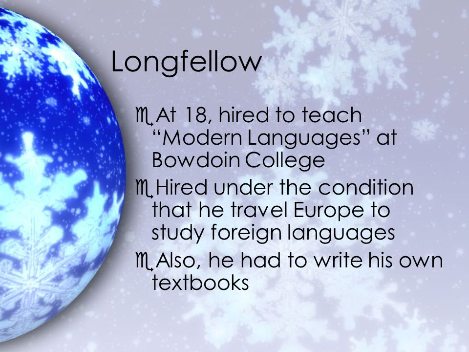 Longfellow eAt 18, hired to teach Modern Languages at Bowdoin College eHired under the condition that he travel Europe to study foreign languages eAlso, he had to write his own textbooks