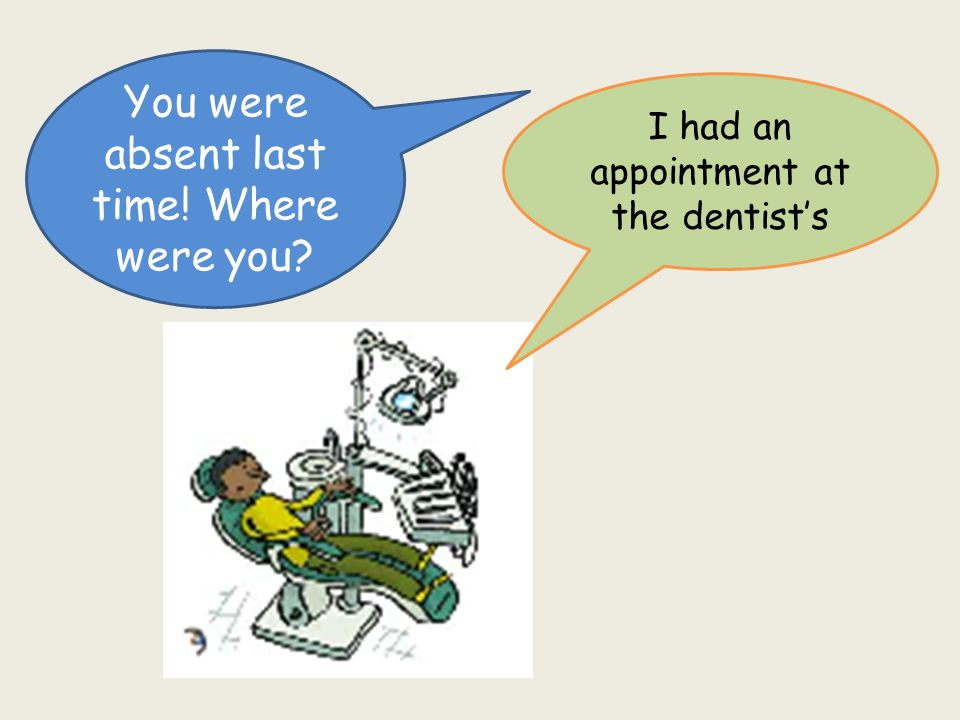 You were absent last time! Where were you I had an appointment at the dentist's