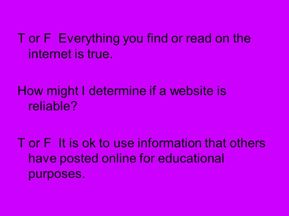 T or F Everything you find or read on the internet is true. How might I determine if a website is reliable? T or F It is ok to use information that ot