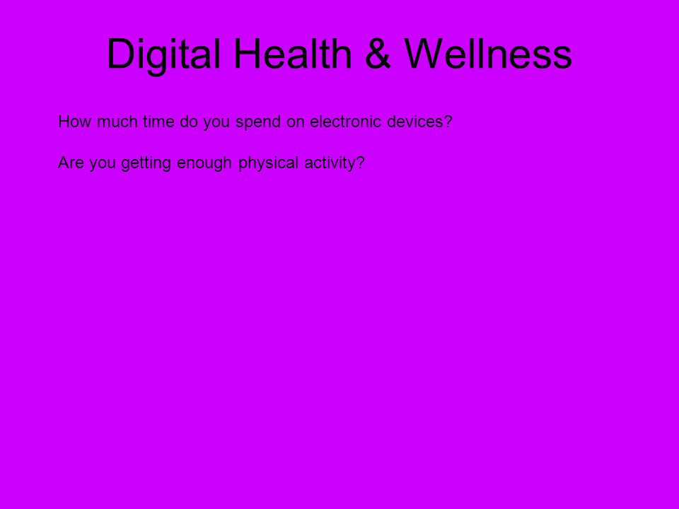 Digital Health & Wellness How much time do you spend on electronic devices? Are you getting enough physical activity?