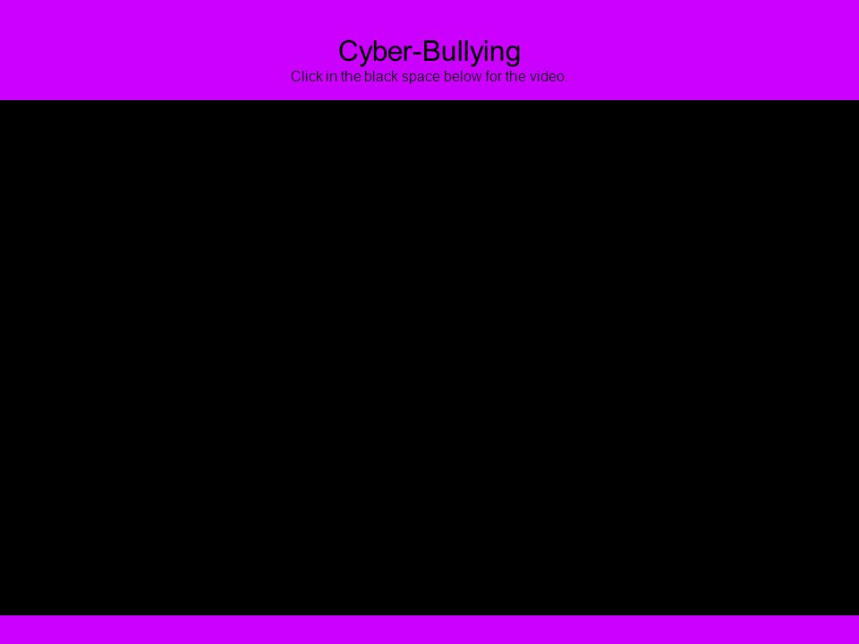 Cyber-Bullying Click in the black space below for the video.
