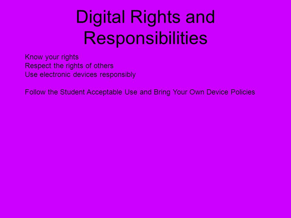 Digital Rights and Responsibilities Know your rights Respect the rights of others Use electronic devices responsibly Follow the Student Acceptable Use
