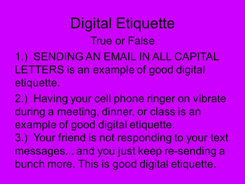 True or False 1.) SENDING AN EMAIL IN ALL CAPITAL LETTERS is an example of good digital etiquette. 2.) Having your cell phone ringer on vibrate during