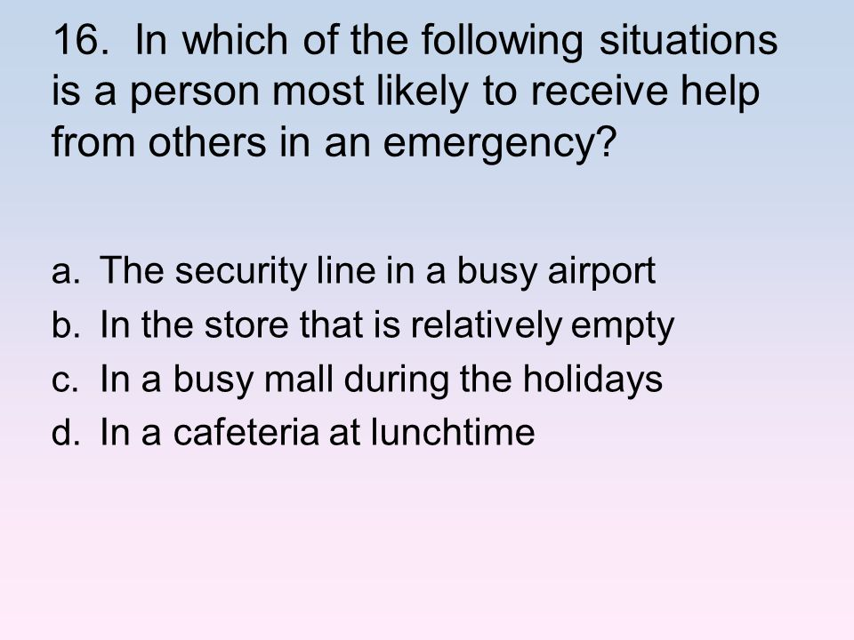16. In which of the following situations is a person most likely to receive help from others in an emergency? a. The security line in a busy airport b