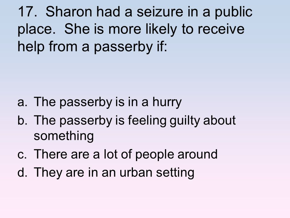 17. Sharon had a seizure in a public place. She is more likely to receive help from a passerby if: a. The passerby is in a hurry b. The passerby is fe