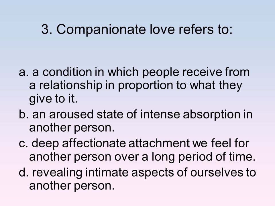 3. Companionate love refers to: a. a condition in which people receive from a relationship in proportion to what they give to it. b. an aroused state