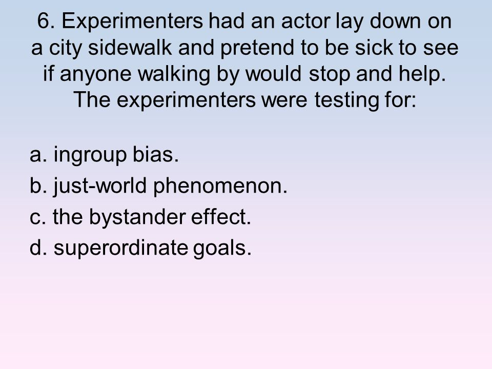 6. Experimenters had an actor lay down on a city sidewalk and pretend to be sick to see if anyone walking by would stop and help. The experimenters we