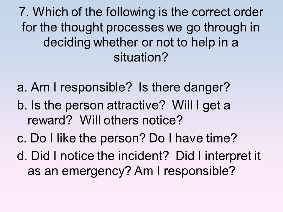 7. Which of the following is the correct order for the thought processes we go through in deciding whether or not to help in a situation? a. Am I resp