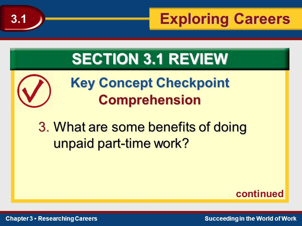 Chapter 3 Researching CareersSucceeding in the World of Work Exploring Careers 3.1 Key Concept Checkpoint Comprehension 3.What are some benefits of do