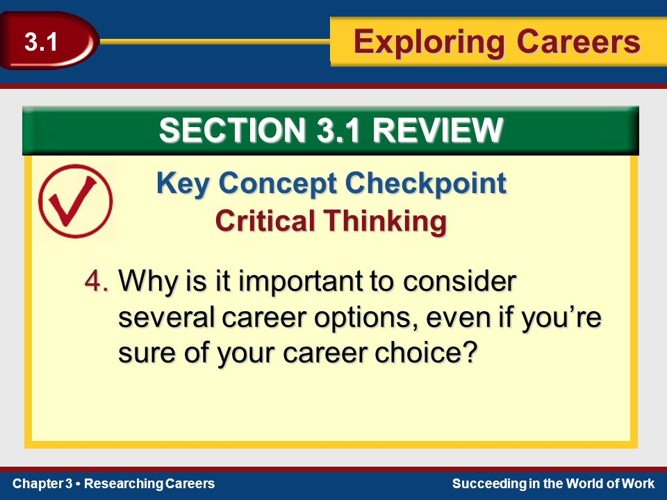 Chapter 3 Researching CareersSucceeding in the World of Work Exploring Careers 3.1 Key Concept Checkpoint Critical Thinking 4.Why is it important to c